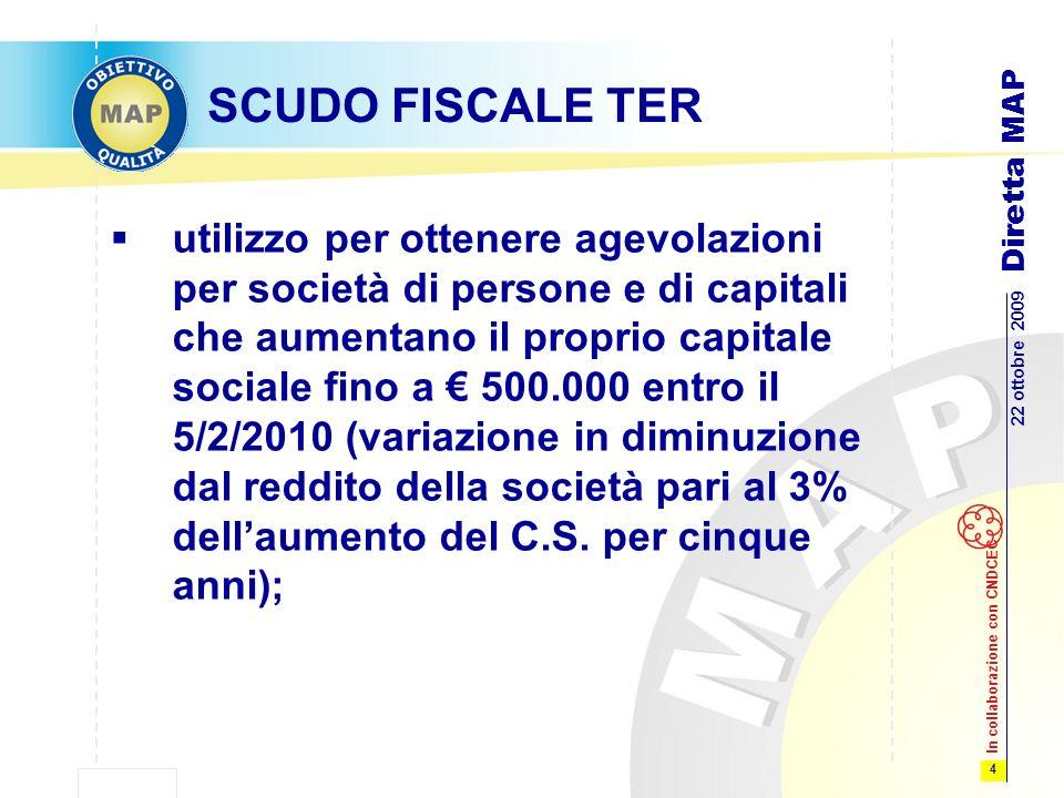 4 22 ottobre 2009 Diretta MAP In collaborazione con CNDCEC SCUDO FISCALE TER utilizzo per ottenere agevolazioni per società di persone e di capitali che aumentano il proprio capitale sociale fino a 500.000 entro il 5/2/2010 (variazione in diminuzione dal reddito della società pari al 3% dellaumento del C.S.