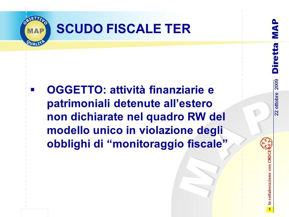 8 22 ottobre 2009 Diretta MAP In collaborazione con CNDCEC SCUDO FISCALE TER OGGETTO: attività finanziarie e patrimoniali detenute allestero non dichiarate nel quadro RW del modello unico in violazione degli obblighi di monitoraggio fiscale