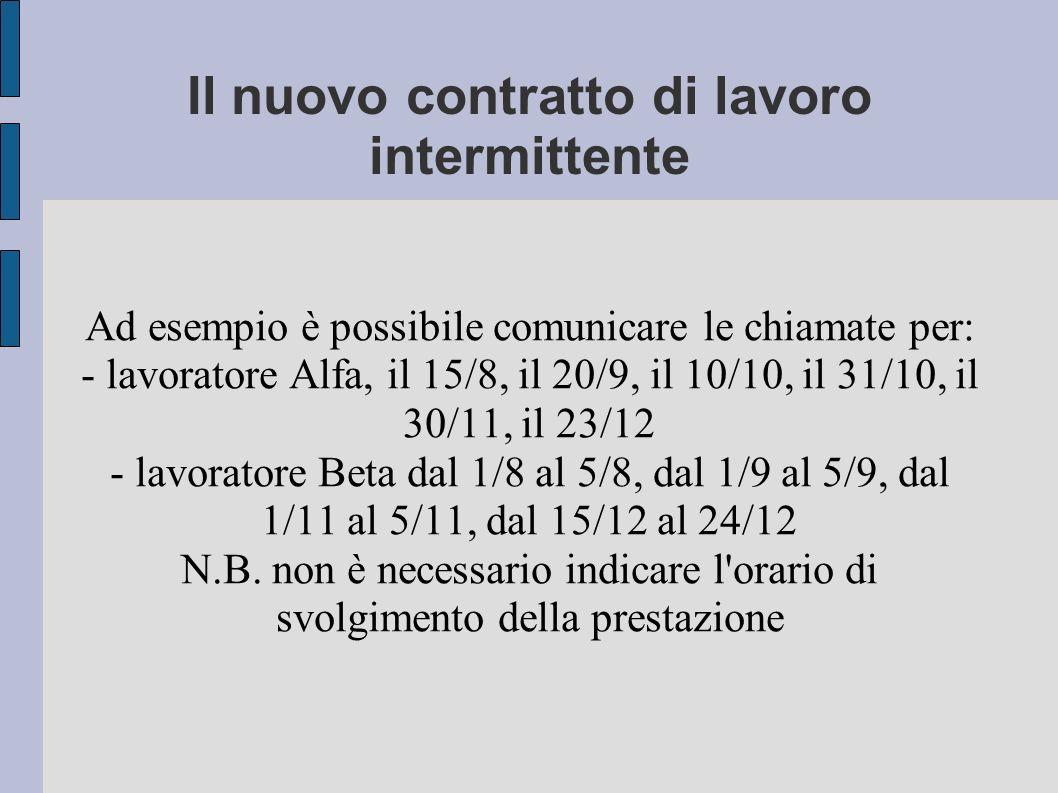 Il nuovo contratto di lavoro intermittente Ad esempio è possibile comunicare le chiamate per: - lavoratore Alfa, il 15/8, il 20/9, il 10/10, il 31/10, il 30/11, il 23/12 - lavoratore Beta dal 1/8 al 5/8, dal 1/9 al 5/9, dal 1/11 al 5/11, dal 15/12 al 24/12 N.B.