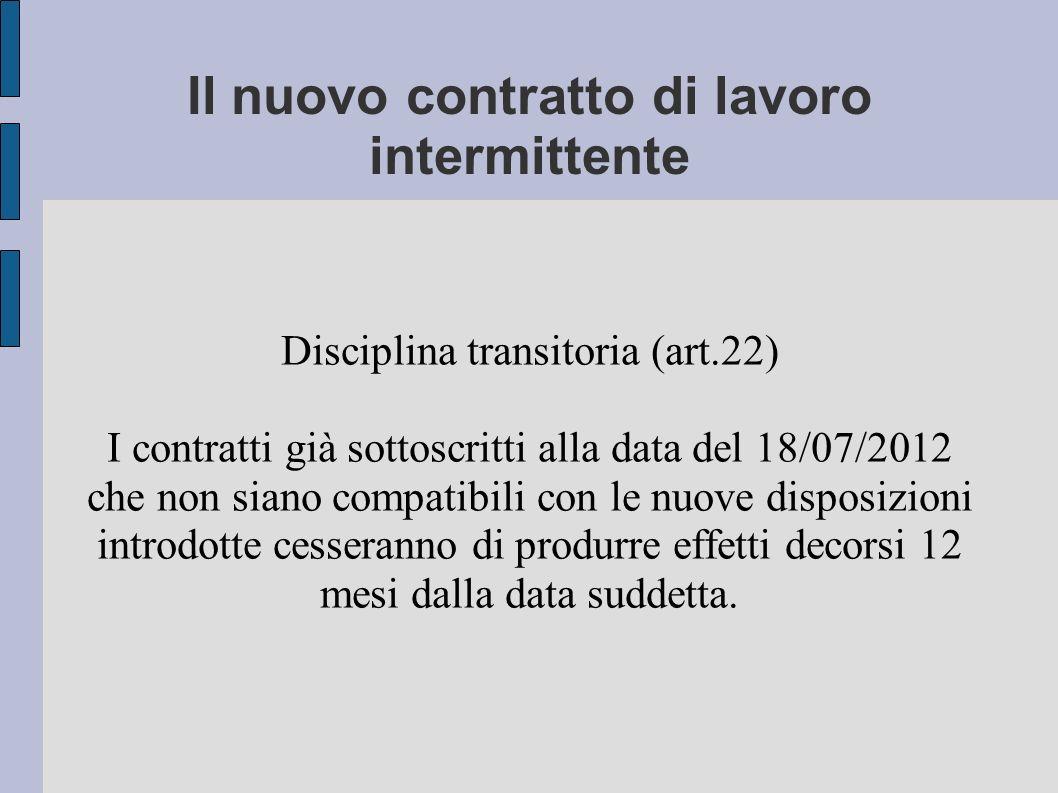 Il nuovo contratto di lavoro intermittente Disciplina transitoria (art.22) I contratti già sottoscritti alla data del 18/07/2012 che non siano compatibili con le nuove disposizioni introdotte cesseranno di produrre effetti decorsi 12 mesi dalla data suddetta.