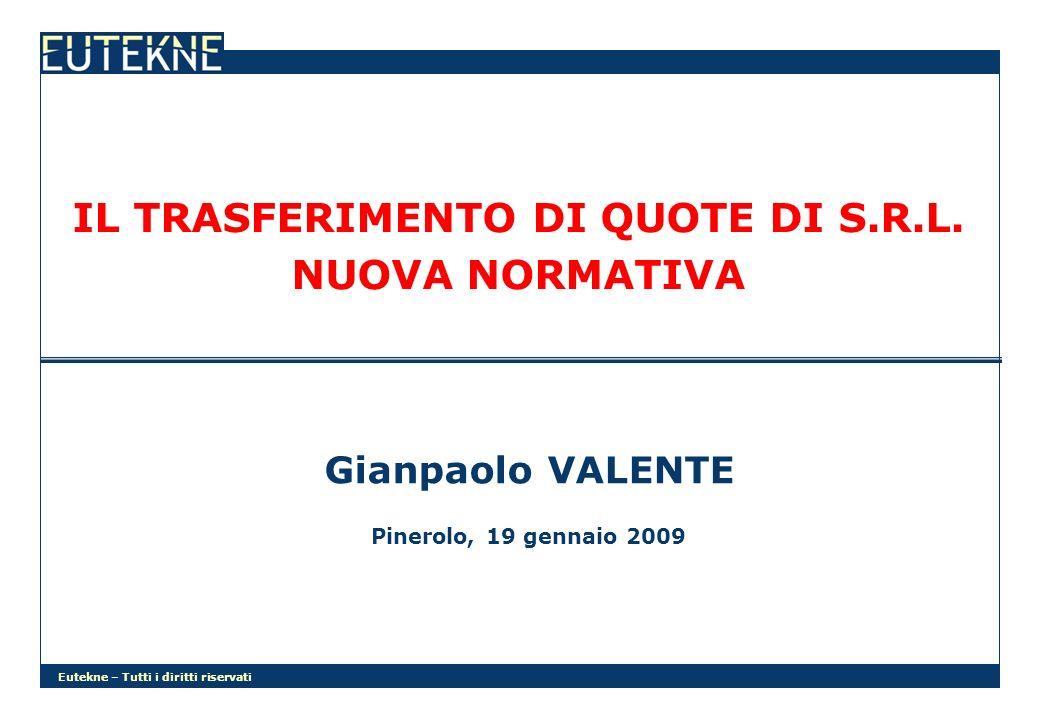Eutekne – Tutti i diritti riservati IL TRASFERIMENTO DI QUOTE DI S.R.L. NUOVA NORMATIVA Gianpaolo VALENTE Pinerolo, 19 gennaio 2009