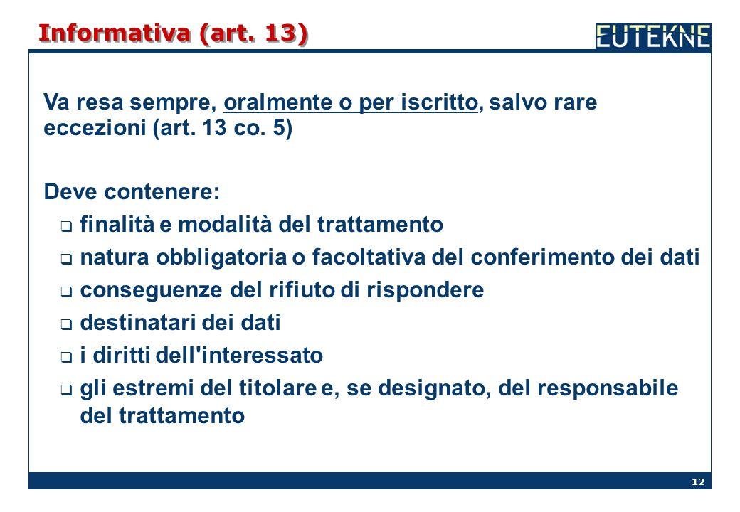 12 Informativa (art. 13) Va resa sempre, oralmente o per iscritto, salvo rare eccezioni (art. 13 co. 5) Deve contenere: finalità e modalità del tratta