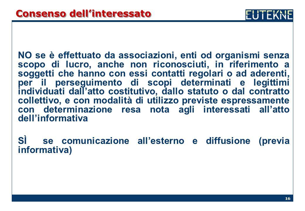 16 Consenso dellinteressato NO se è effettuato da associazioni, enti od organismi senza scopo di lucro, anche non riconosciuti, in riferimento a sogge