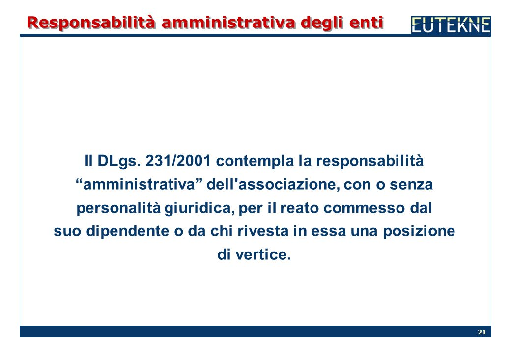 21 Responsabilità amministrativa degli enti Il DLgs. 231/2001 contempla la responsabilità amministrativa dell'associazione, con o senza personalità gi