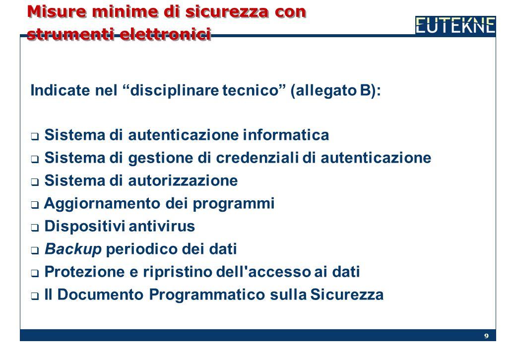 9 Misure minime di sicurezza con strumenti elettronici Indicate nel disciplinare tecnico (allegato B): Sistema di autenticazione informatica Sistema d