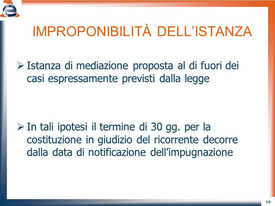 16 IMPROPONIBILITÀ DELLISTANZA Istanza di mediazione proposta al di fuori dei casi espressamente previsti dalla legge In tali ipotesi il termine di 30 gg.