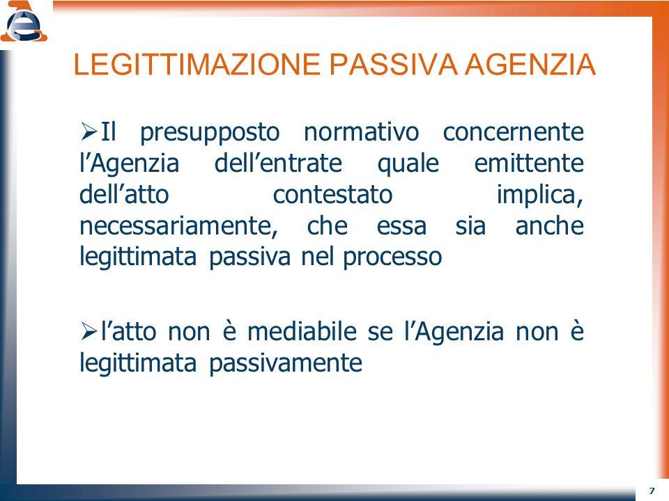 7 LEGITTIMAZIONE PASSIVA AGENZIA Il presupposto normativo concernente lAgenzia dellentrate quale emittente dellatto contestato implica, necessariamente, che essa sia anche legittimata passiva nel processo latto non è mediabile se lAgenzia non è legittimata passivamente