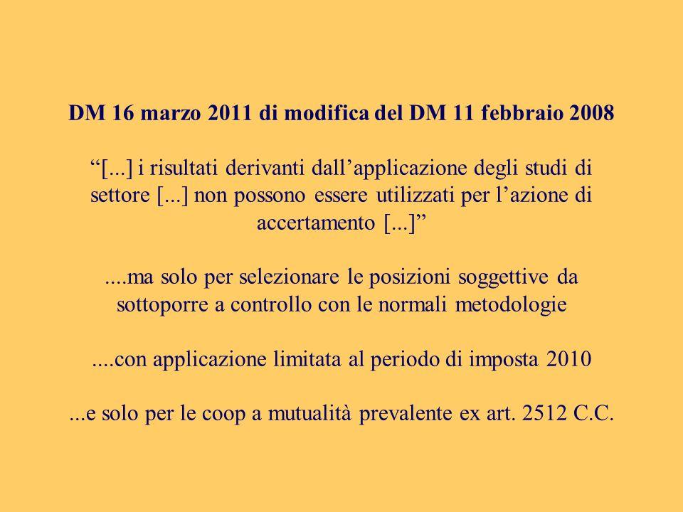 DM 16 marzo 2011 di modifica del DM 11 febbraio 2008 [...] i risultati derivanti dallapplicazione degli studi di settore [...] non possono essere utilizzati per lazione di accertamento [...]....ma solo per selezionare le posizioni soggettive da sottoporre a controllo con le normali metodologie....con applicazione limitata al periodo di imposta 2010...e solo per le coop a mutualità prevalente ex art.