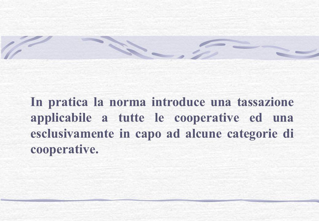 In pratica la norma introduce una tassazione applicabile a tutte le cooperative ed una esclusivamente in capo ad alcune categorie di cooperative.
