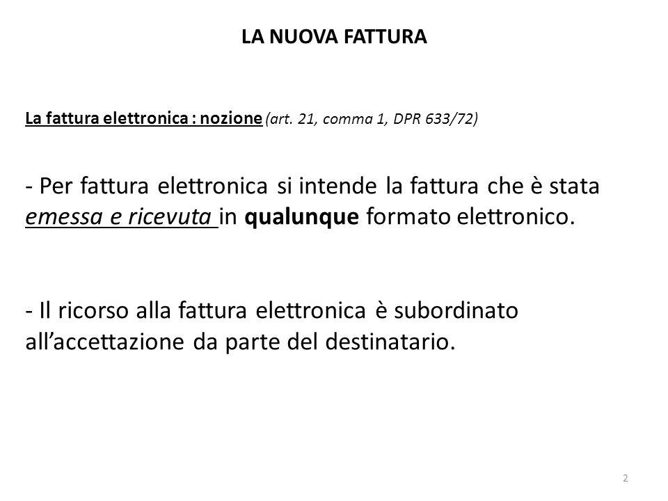 LA NUOVA FATTURA La fattura elettronica : nozione (art. 21, comma 1, DPR 633/72) - Per fattura elettronica si intende la fattura che è stata emessa e