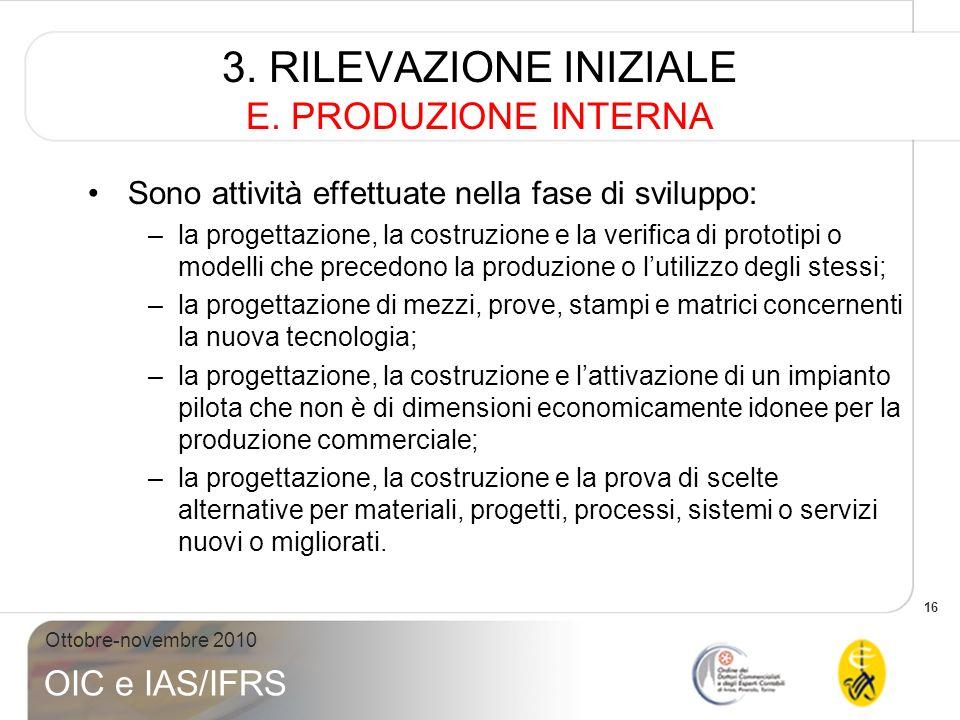 16 Ottobre-novembre 2010 OIC e IAS/IFRS 3. RILEVAZIONE INIZIALE E. PRODUZIONE INTERNA Sono attività effettuate nella fase di sviluppo: –la progettazio