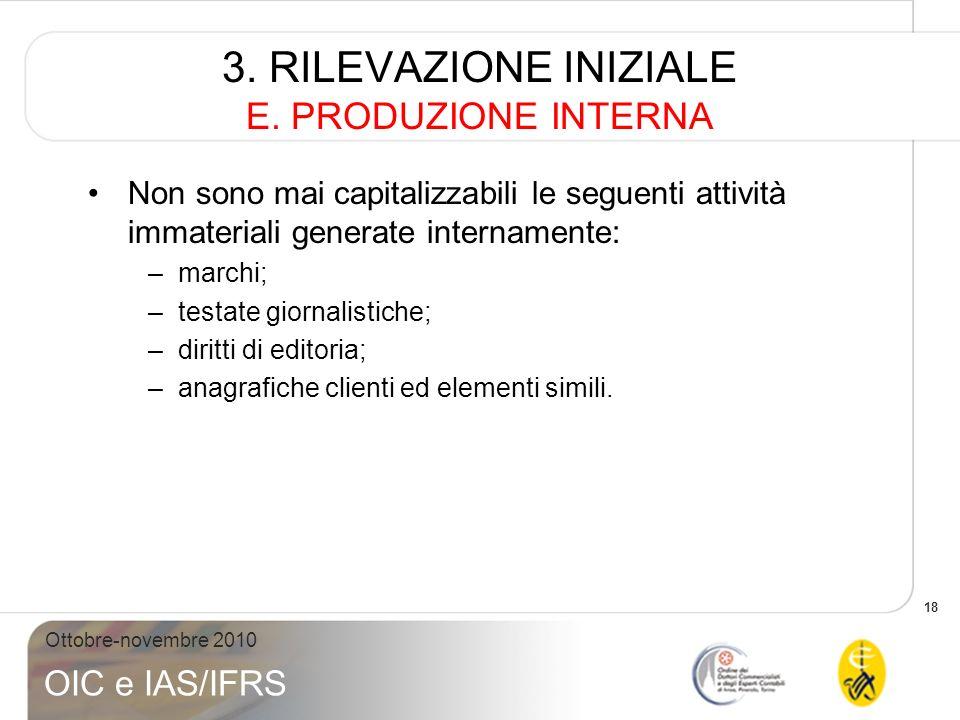 18 Ottobre-novembre 2010 OIC e IAS/IFRS 3. RILEVAZIONE INIZIALE E. PRODUZIONE INTERNA Non sono mai capitalizzabili le seguenti attività immateriali ge