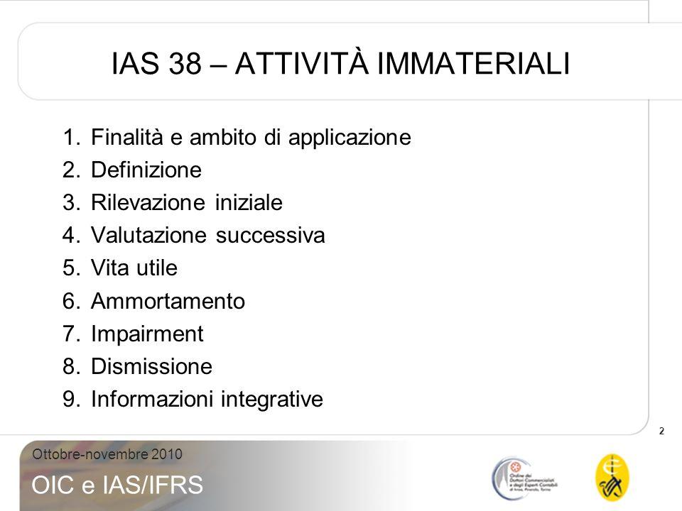 2 Ottobre-novembre 2010 OIC e IAS/IFRS IAS 38 – ATTIVITÀ IMMATERIALI 1.Finalità e ambito di applicazione 2.Definizione 3.Rilevazione iniziale 4.Valuta