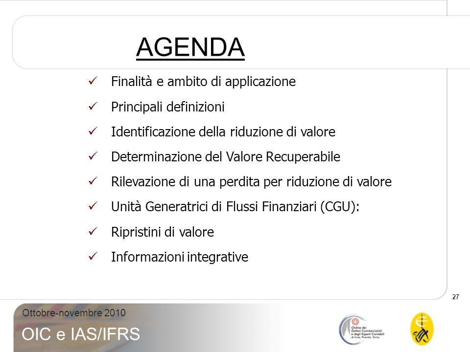 27 Ottobre-novembre 2010 OIC e IAS/IFRS AGENDA Finalità e ambito di applicazione Principali definizioni Identificazione della riduzione di valore Dete