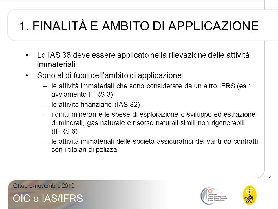 3 Ottobre-novembre 2010 OIC e IAS/IFRS 1. FINALITÀ E AMBITO DI APPLICAZIONE Lo IAS 38 deve essere applicato nella rilevazione delle attività immateria