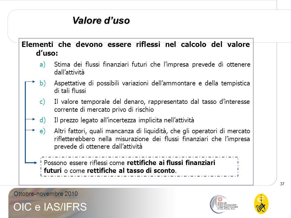 37 Ottobre-novembre 2010 OIC e IAS/IFRS Valore duso Elementi che devono essere riflessi nel calcolo del valore duso: a)Stima dei flussi finanziari fut