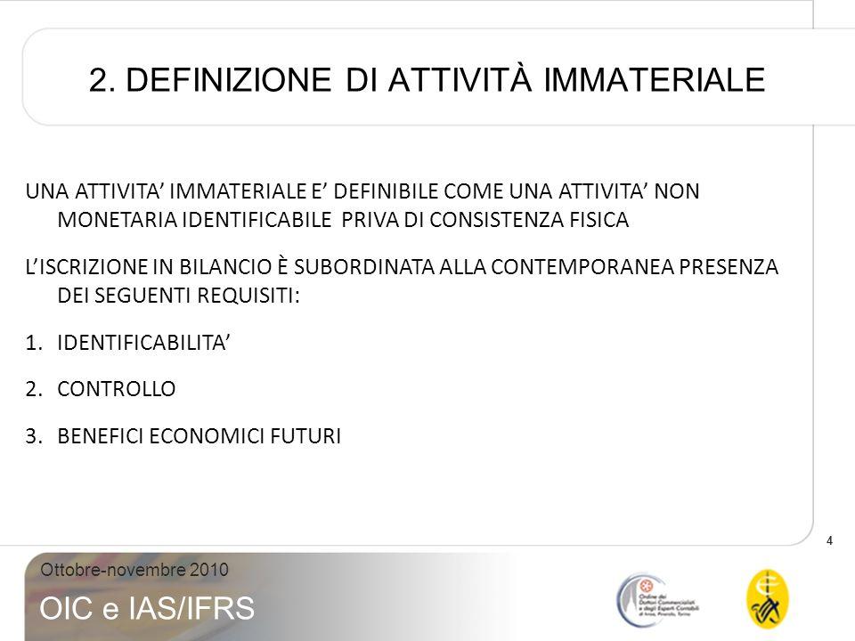4 Ottobre-novembre 2010 OIC e IAS/IFRS 2. DEFINIZIONE DI ATTIVITÀ IMMATERIALE UNA ATTIVITA IMMATERIALE E DEFINIBILE COME UNA ATTIVITA NON MONETARIA ID