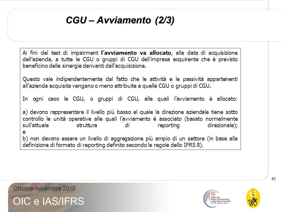 43 Ottobre-novembre 2010 OIC e IAS/IFRS CGU – Avviamento (2/3) Ai fini del test di impairment lavviamento va allocato, alla data di acquisizione della