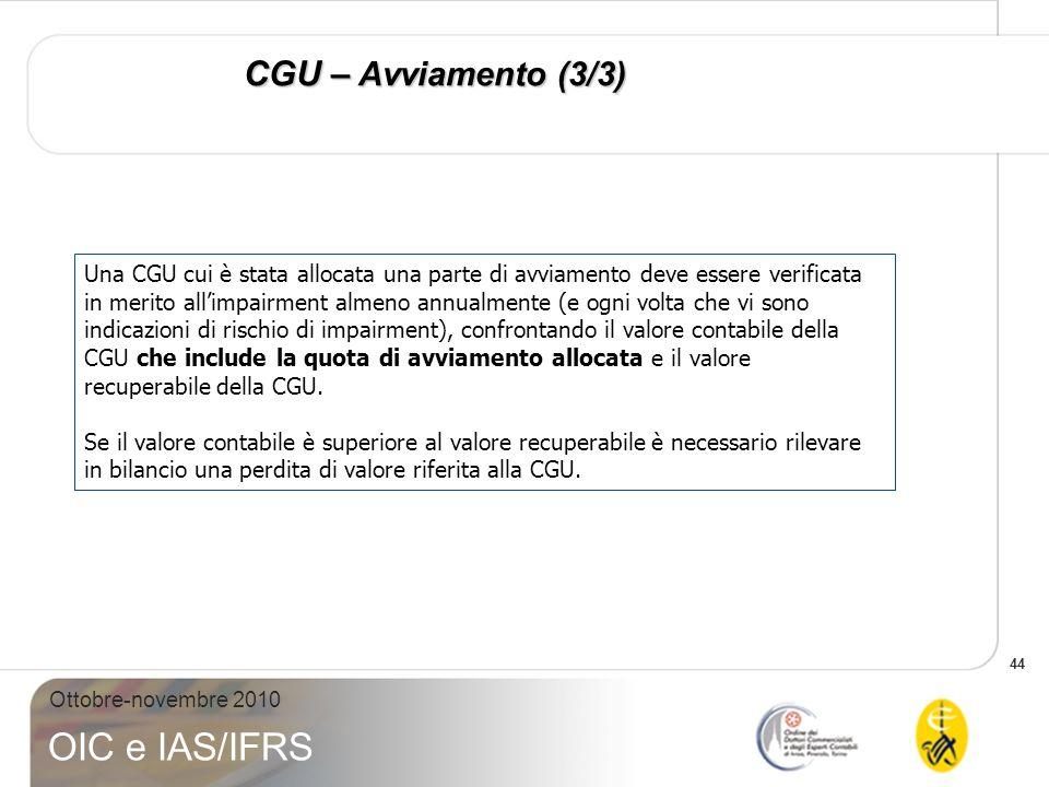 44 Ottobre-novembre 2010 OIC e IAS/IFRS CGU – Avviamento (3/3) Una CGU cui è stata allocata una parte di avviamento deve essere verificata in merito a