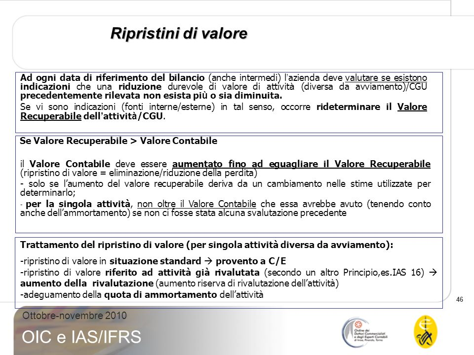 46 Ottobre-novembre 2010 OIC e IAS/IFRS Ripristini di valore Se Valore Recuperabile > Valore Contabile il Valore Contabile deve essere aumentato fino