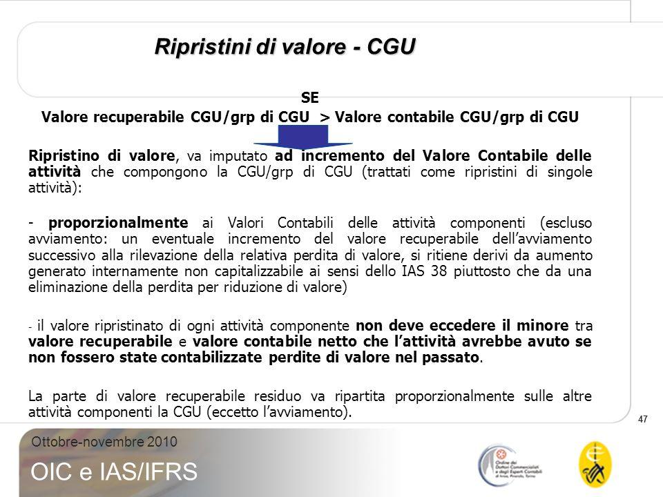 47 Ottobre-novembre 2010 OIC e IAS/IFRS Ripristini di valore - CGU SE Valore recuperabile CGU/grp di CGU > Valore contabile CGU/grp di CGU Ripristino