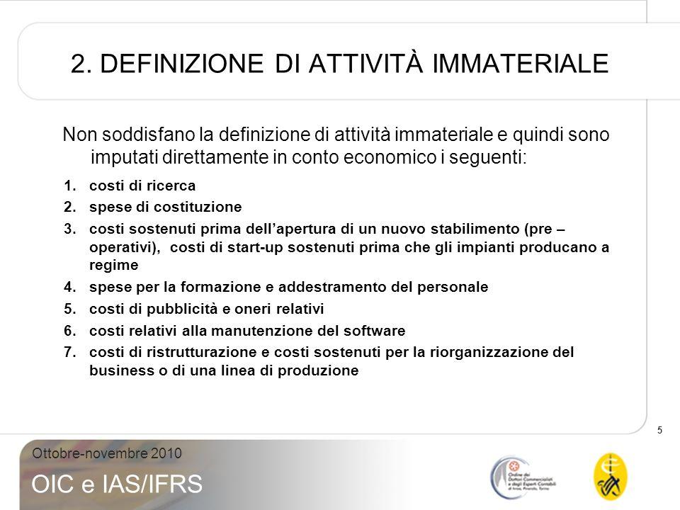 5 Ottobre-novembre 2010 OIC e IAS/IFRS 2. DEFINIZIONE DI ATTIVITÀ IMMATERIALE Non soddisfano la definizione di attività immateriale e quindi sono impu