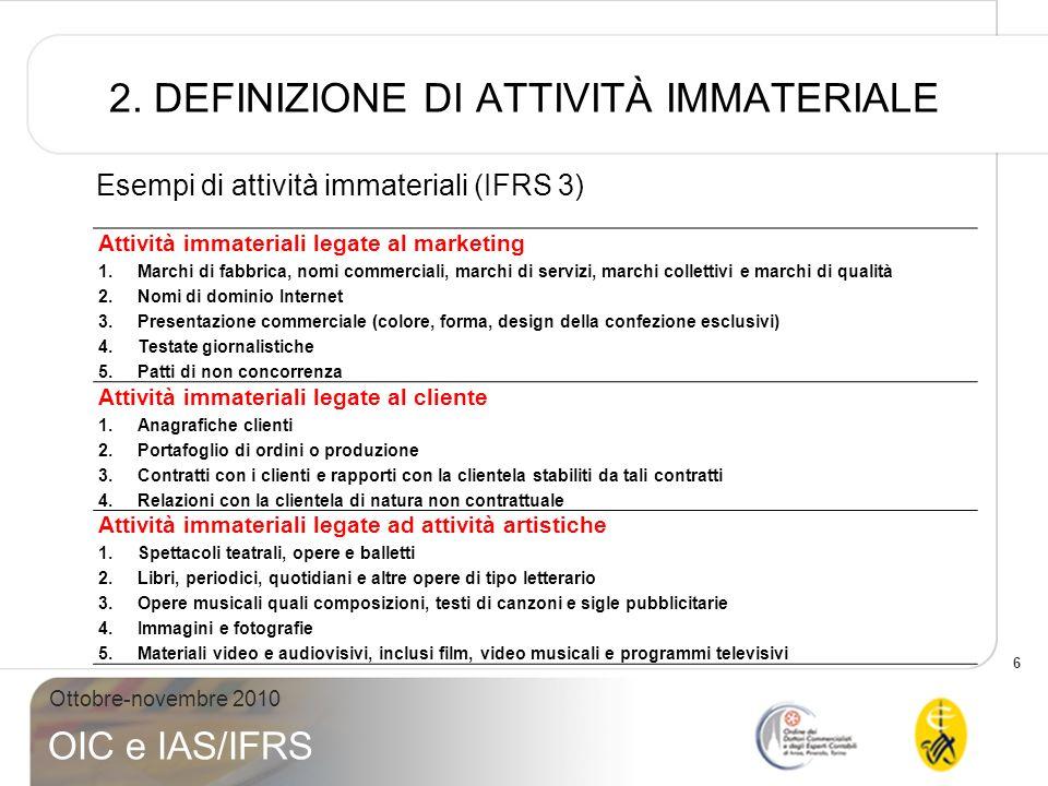 6 Ottobre-novembre 2010 OIC e IAS/IFRS 2. DEFINIZIONE DI ATTIVITÀ IMMATERIALE Esempi di attività immateriali (IFRS 3) Attività immateriali legate al m