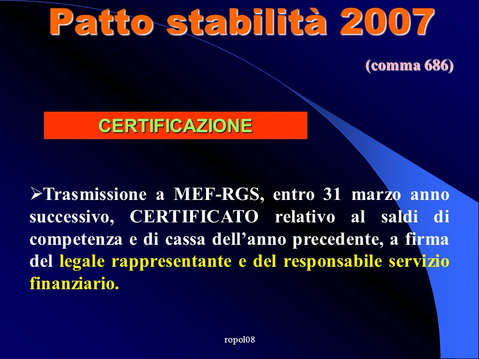 ropol08 Patto stabilità 2007 Trasmissione a MEF-RGS, entro 31 marzo anno successivo, CERTIFICATO relativo al saldi di competenza e di cassa dellanno precedente, a firma del legale rappresentante e del responsabile servizio finanziario.