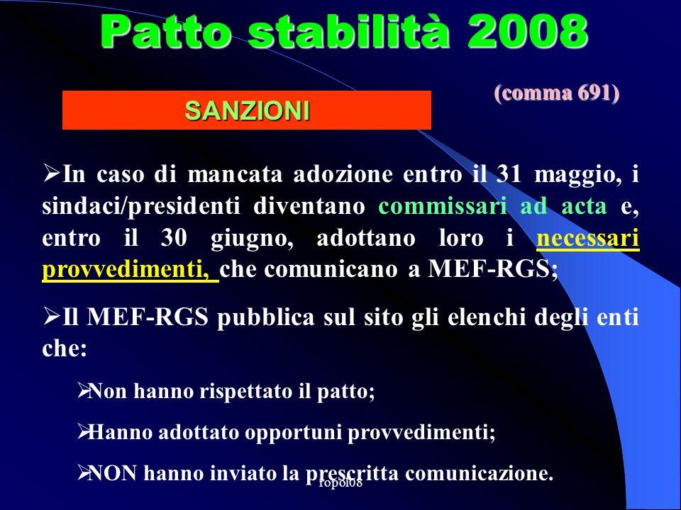ropol08 Patto stabilità 2008 In caso di mancata adozione entro il 31 maggio, i sindaci/presidenti diventano commissari ad acta e, entro il 30 giugno, adottano loro i necessari provvedimenti, che comunicano a MEF-RGS; Il MEF-RGS pubblica sul sito gli elenchi degli enti che: Non hanno rispettato il patto; Hanno adottato opportuni provvedimenti; NON hanno inviato la prescritta comunicazione.