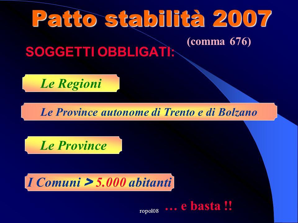 ropol08 Patto stabilità 2007 Le Regioni Le Province I Comuni > 5.000 abitanti SOGGETTI OBBLIGATI: Le Province autonome di Trento e di Bolzano … e basta !.