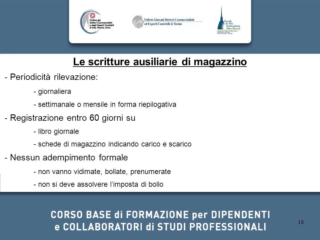 18 Le scritture ausiliarie di magazzino - Periodicità rilevazione: - giornaliera - settimanale o mensile in forma riepilogativa - Registrazione entro