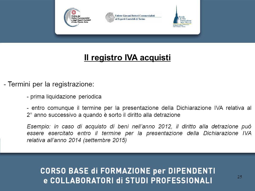 25 Il registro IVA acquisti - Termini per la registrazione: - prima liquidazione periodica - entro comunque il termine per la presentazione della Dich