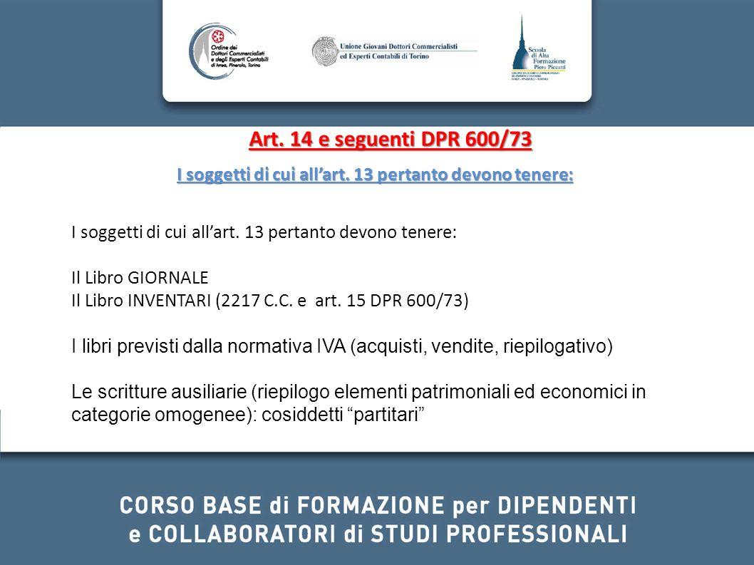 Art. 14 e seguenti DPR 600/73 I soggetti di cui allart. 13 pertanto devono tenere: Il Libro GIORNALE Il Libro INVENTARI (2217 C.C. e art. 15 DPR 600/7