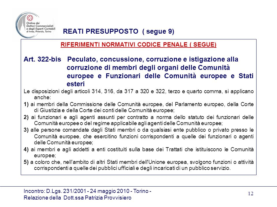 Incontro: D.Lgs. 231/2001 - 24 maggio 2010 - Torino - Relazione della Dott.ssa Patrizia Provvisiero 12 REATI PRESUPPOSTO ( segue 9) Art. 322-bis Pecul