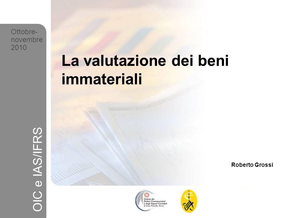 1 Ottobre-novembre 2010 OIC e IAS/IFRS La valutazione dei beni immateriali Roberto Grossi Ottobre- novembre 2010 OIC e IAS/IFRS