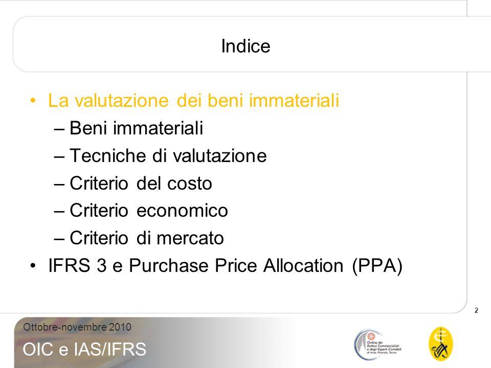 13 Ottobre-novembre 2010 OIC e IAS/IFRS Criterio del costo – metodo del costo di riproduzione (segue) Esempio 3: valutazione di un portafoglio brevettuale –Per la valorizzazione, occorre considerare i seguenti elementi: Costi di invenzione: sono legati allattività di ricerca, progettazione e sviluppo di prodotti innovativi Costi di formalizzazione: sono sostenuti per il trasferimento delle informazioni dal progettista al consulente brevettuale Costi procedurali: sono oneri imputabili al consulente brevettuale per la redazione ed il deposito della domanda di brevetto, per lottenimento del brevetto ed il suo mantenimento –Assunzioni di base: n° 10 brevetti in portafoglio Costo medio unitario dellinvenzione: 150.000 Euro Tempo medio per progetto richiesto al progettista: 40 ore Costo orario aziendale del progettista: 100 Euro Costi procedurali per progetto: 48.000 Euro