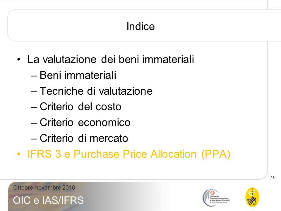 35 Ottobre-novembre 2010 OIC e IAS/IFRS Indice La valutazione dei beni immateriali –Beni immateriali –Tecniche di valutazione –Criterio del costo –Cri