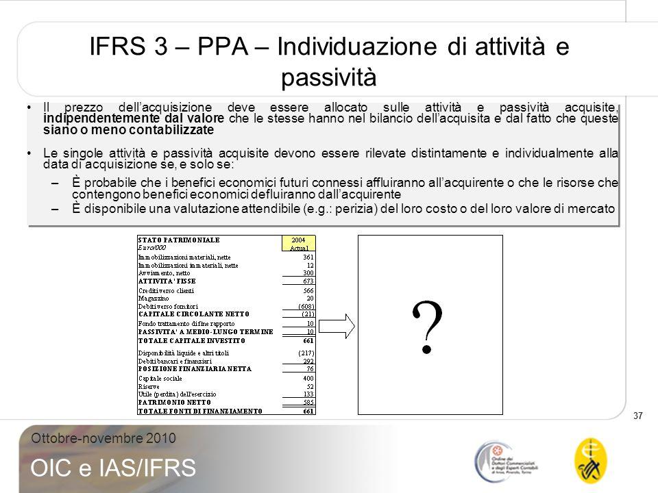 37 Ottobre-novembre 2010 OIC e IAS/IFRS IFRS 3 – PPA – Individuazione di attività e passività Il prezzo dellacquisizione deve essere allocato sulle at