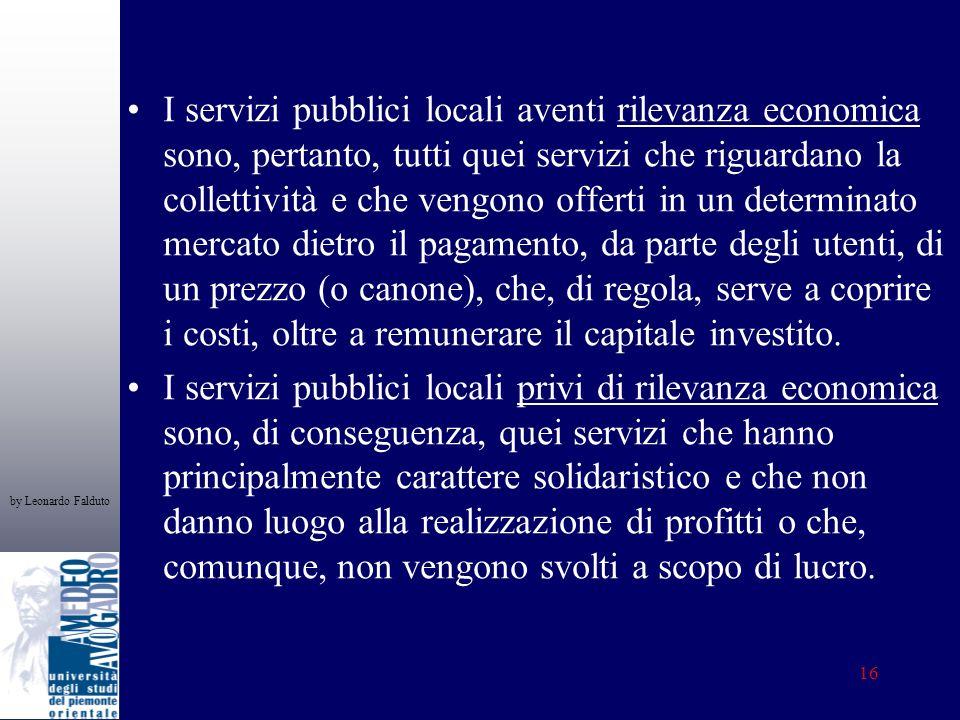 by Leonardo Falduto 16 I servizi pubblici locali aventi rilevanza economica sono, pertanto, tutti quei servizi che riguardano la collettività e che ve