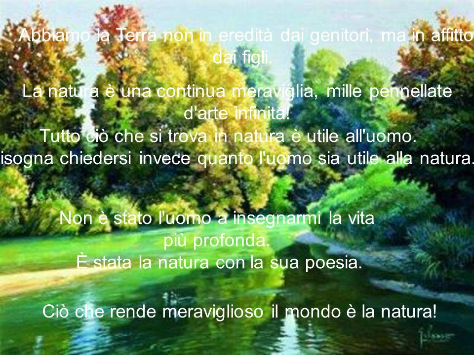 Abbiamo la Terra non in eredità dai genitori, ma in affitto dai figli. La natura è una continua meraviglia, mille pennellate d'arte infinita! Tutto ci
