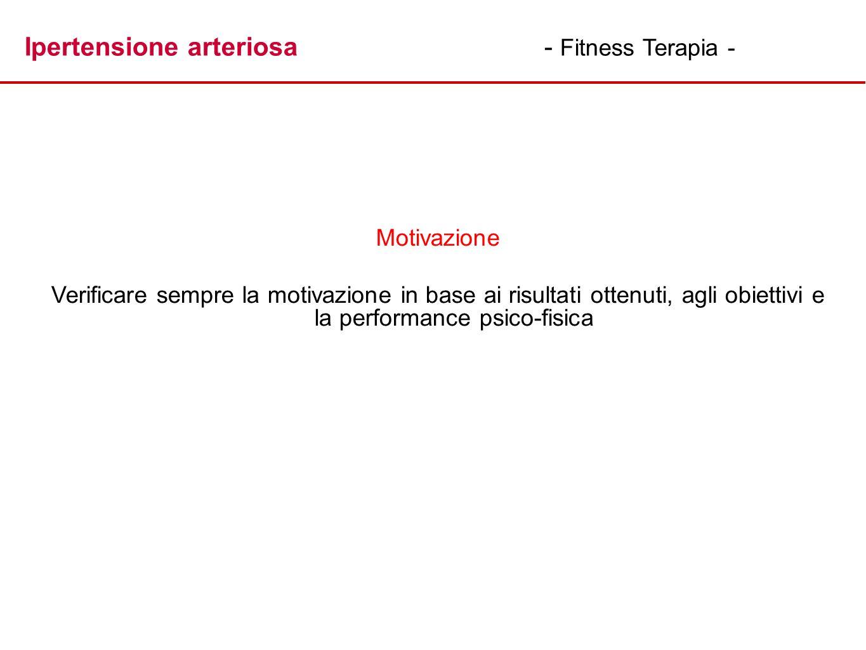 Ipertensione arteriosa- Fitness Terapia - Motivazione Verificare sempre la motivazione in base ai risultati ottenuti, agli obiettivi e la performance
