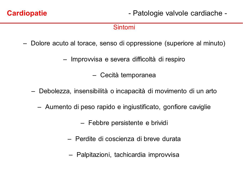 Cardiopatie- Patologie valvole cardiache - Sintomi – –Dolore acuto al torace, senso di oppressione (superiore al minuto) – –Improvvisa e severa diffic