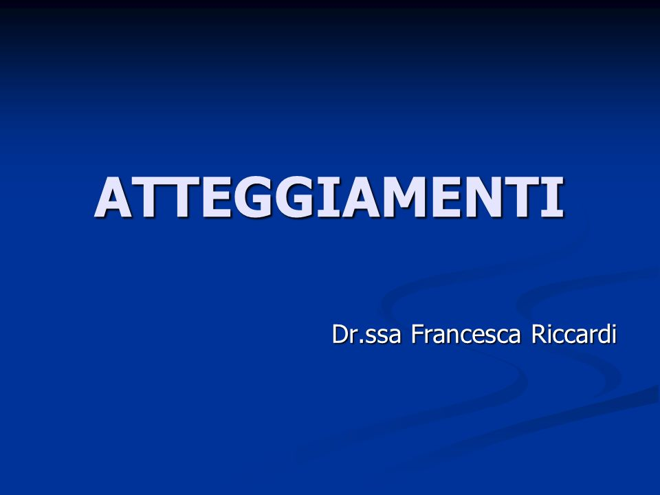 ATTEGGIAMENTI Dr.ssa Francesca Riccardi