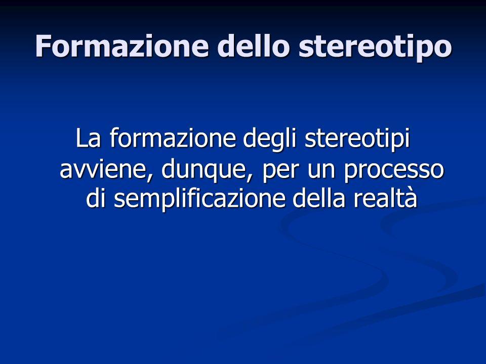 Formazione dello stereotipo La formazione degli stereotipi avviene, dunque, per un processo di semplificazione della realtà