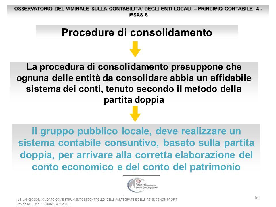50 OSSERVATORIO DEL VIMINALE SULLA CONTABILITA DEGLI ENTI LOCALI – PRINCIPIO CONTABILE 4 - IPSAS 6 Procedure di consolidamento La procedura di consolidamento presuppone che ognuna delle entità da consolidare abbia un affidabile sistema dei conti, tenuto secondo il metodo della partita doppia Il gruppo pubblico locale, deve realizzare un sistema contabile consuntivo, basato sulla partita doppia, per arrivare alla corretta elaborazione del conto economico e del conto del patrimonio IL BILANCIO CONSOLIDATO COME STRUMENTO DI CONTROLLO DELLE PARTECIPATE E DELLE AZIENDE NON PROFIT Davide Di Russo – TORINO 01.02.2011