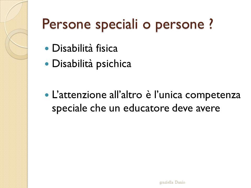 Persone speciali o persone ? Disabilità fisica Disabilità psichica Lattenzione allaltro è lunica competenza speciale che un educatore deve avere grazi