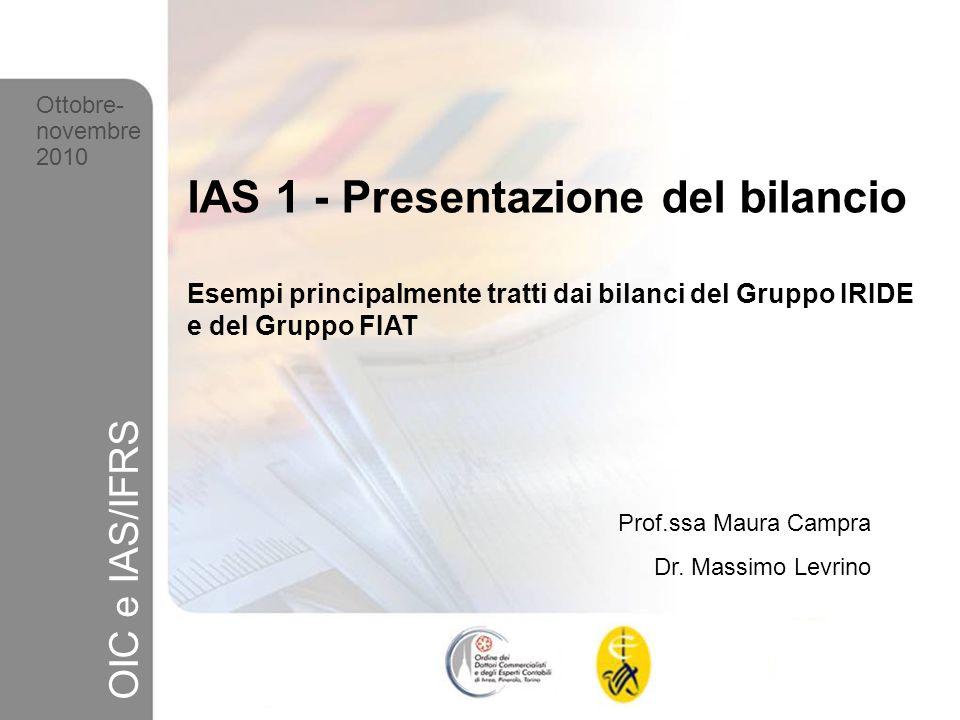 1 Ottobre-novembre 2010 OIC e IAS/IFRS IAS 1 - Presentazione del bilancio Esempi principalmente tratti dai bilanci del Gruppo IRIDE e del Gruppo FIAT Prof.ssa Maura Campra Dr.