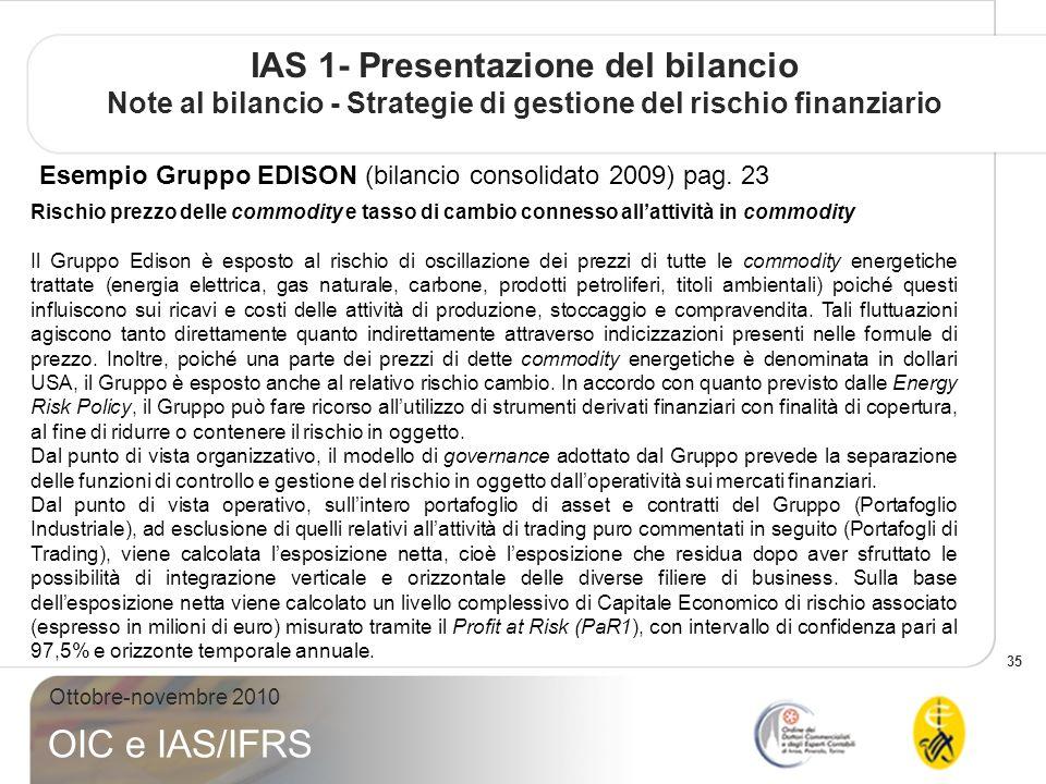 35 Ottobre-novembre 2010 OIC e IAS/IFRS IAS 1- Presentazione del bilancio Note al bilancio - Strategie di gestione del rischio finanziario Esempio Gruppo EDISON (bilancio consolidato 2009) pag.