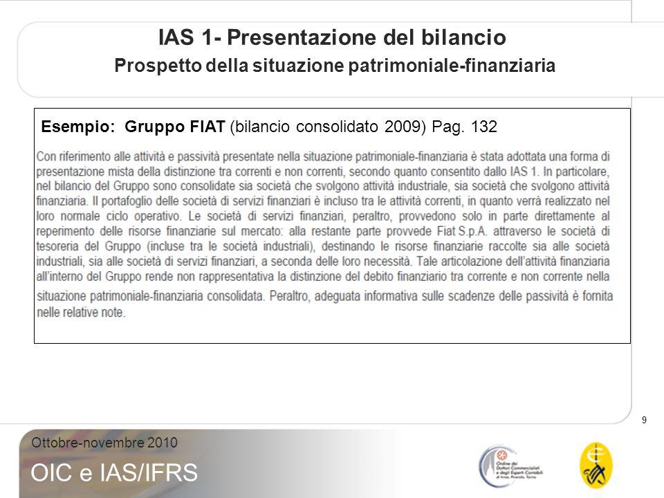 9 Ottobre-novembre 2010 OIC e IAS/IFRS IAS 1- Presentazione del bilancio Prospetto della situazione patrimoniale-finanziaria Esempio: Gruppo FIAT (bil