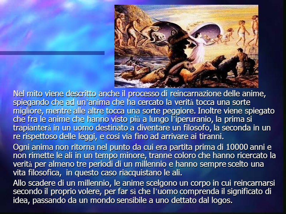 Nel mito viene descritto anche il processo di reincarnazione delle anime, spiegando che ad un anima che ha cercato la verit à tocca una sorte migliore